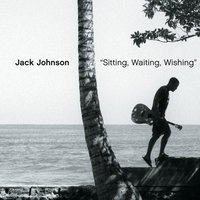 Sitting, Waiting, Wishing — Jack Johnson