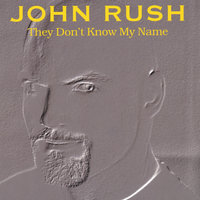 They Don't Know My Name — John Rush