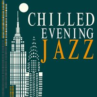 Chilled Evening Jazz — Evening Jazz, Instrumental Relaxing Jazz Club, Easy Listening Chilled Jazz, Instrumental Relaxing Jazz Club|Easy Listening Chilled Jazz|Evening Jazz