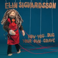 How You Dug Your Own Grave — Elin Ruth Sigvardsson, Elin Sigvardsson