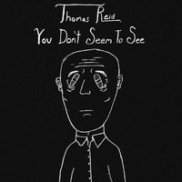 You Don't Seem To See — Thomas Reid