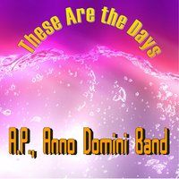 These Are the Days — A.P., Anno Domini Band