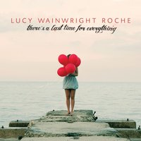 There's a Last Time for Everything — Lucy Wainwright Roche