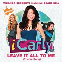 Leave It All To Me (Theme from iCarly) — Miranda Cosgrove, Drake Bell