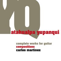 Atahualpa Yupanqui, Complete Works for Guitar: Compositions — Carlos Martinez