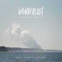 Wanderlust (feat. Garrett Garfield) — I Remember Burning