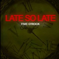 Five o´rock — Late So Late