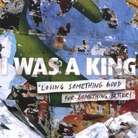 Losing Something Good for Something Better — I Was A King