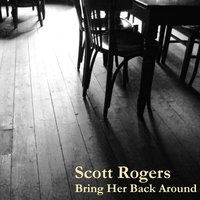 Bring Her Back Around — Scott Rogers