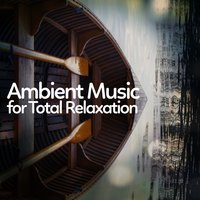 Ambient Music for Total Relaxation — Ambient, New Age, Deep Sleep Relaxation, Ambient|Deep Sleep Relaxation|New Age