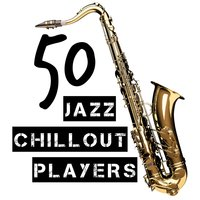 50 Jazz Chillout Players — The Chillout Players, The Jazz Masters, All-Star Sexy Players, All-Star Sexy Players|The Chillout Players|The Jazz Masters