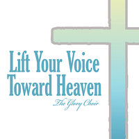 Lift Your Voice Toward Heaven — The Glory Choir