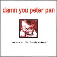 The Rise and Fall of Emily Walkover / Not Aware — Damn You Peter Pan / Tonic Puppy