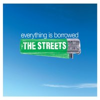 Everything Is Borrowed — The Streets
