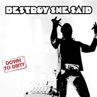 Down to Dirty — Destroy She Said