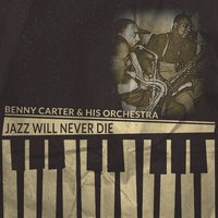 Jazz Will Never Die — Benny Carter & His Orchestra