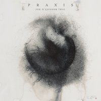 Praxis — Joe O'Connor Trio