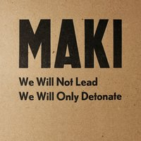 We Will Not Lead We Will Only Detonate — Maki