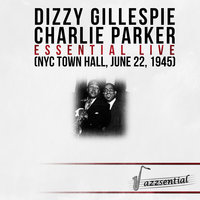 Essential Live (NYC Town Hall, June 22, 1945) — Dizzy Gillespie, Charlie Parker