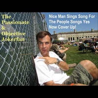 Nice Man Sings Song for the People Songs Yes Now Cover Up! — The Passionate & Objective Jokerfan