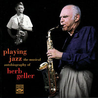 Playing Jazz - The Musical Autobiography of Herb Geller — Herb Geller, John Leitham, Paul Kreibich, Tom Rainer