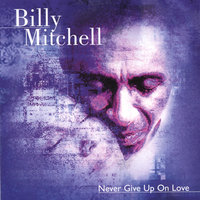 Never Give Up On Love — BILLY MITCHELL