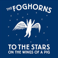 To the Stars on the Wings of a Pig — The Foghorns