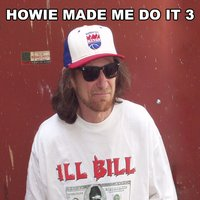 Howie Made Me Do It 3 — ILL Bill