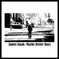 Maybe Better Days — James Isaak