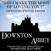 "Did I Make the Most of Loving You (From ""Downton Abbey"") — Dominik Hauser"