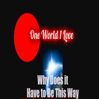 Why Does It Have to be this Way — One World 1 Love