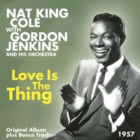 Love Is the Thing — Ирвинг Берлин, Nat King Cole, Gordon Jenkins and His Orchestra, Nat King Cole, Gordon Jenkins And His Orchestra