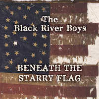 Beneath the Starry Flag — The Black River Boys