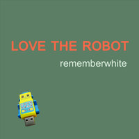 Love the Robot — Remember White
