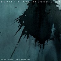 Good Things (I Only Think Of) — Soviet X-Ray Record Club