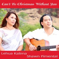 Can't Be Christmas Without You — Lehua Kalima, Shawn Pimental