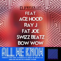 All We Know [feat. Ace Hood, Bow Wow, Fat Joe, Ray J & Swizz Beatz] — Fat Joe, Ace Hood, Swizz Beatz, Bow Wow, Ray J, DJ ABSOLUT