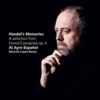 Handel's Memories - A selection from Grand Concertos op. 6 — Георг Фридрих Гендель, Eduardo López Banzo, Al Ayre Español