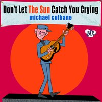 Don't Let the Sun Catch You Crying — Michael Culhane