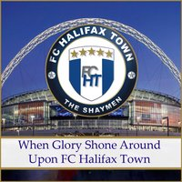 When Glory Shone Around...Upon F C Halifax Town — Landlubbers, Roving Thieves
