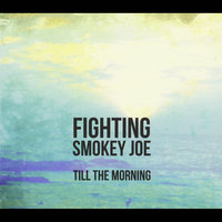 Till The Morning — Fighting Smokey Joe