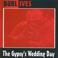 The Gypsy's Wedding Day — Burl Ives