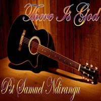 There Is God — Pst Samuel Ndirangu
