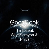 Fuck What They Think — SkyeScraypa, GoodBook, Phly