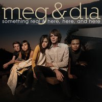 Something Real & Here, Here and Here — Meg & Dia