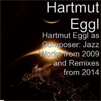 Hartmut Eggl as Composer: Jazz Works from 2009 and Remixes from 2014 — Hartmut Eggl