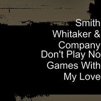 Don't Play No Games With My Love — Smith Whitaker & Company