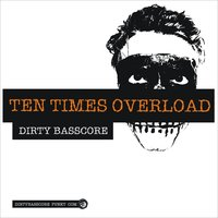 Ten Times Overload — Dirty Basscore