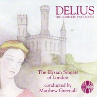 Delius: The Complete Part Songs — The Elysian Singers of London / Matthew Greenall
