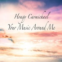Your Music Around Me — Hoagy Carmichael
